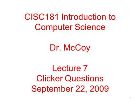 1 CISC181 Introduction to Computer Science Dr. McCoy Lecture 7 Clicker Questions September 22, 2009.
