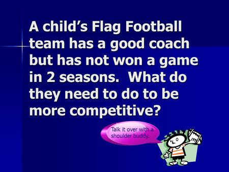 A child's Flag Football team has a good coach but has not won a game in 2 seasons. What do they need to do to be more competitive? Talk it over with a.