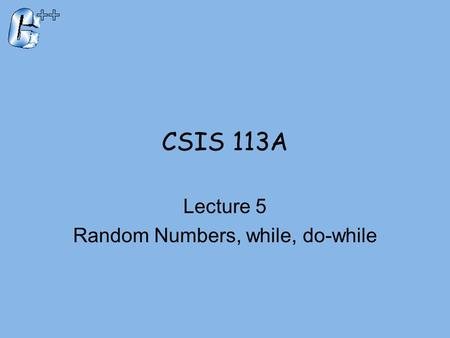 CSIS 113A Lecture 5 Random Numbers, while, do-while.