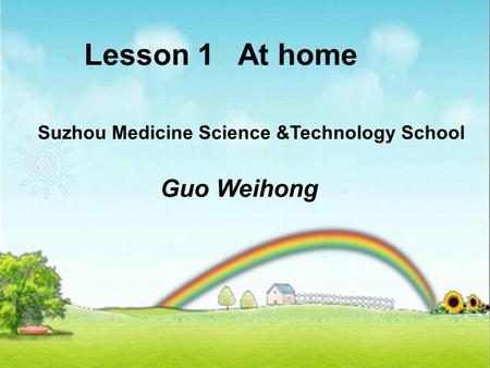 Lesson 1 At home Suzhou Medicine Science &Technology School Guo Weihong.