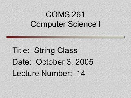 1 COMS 261 Computer Science I Title: String Class Date: October 3, 2005 Lecture Number: 14.