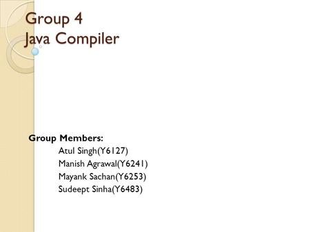 Group 4 Java Compiler Group Members: Atul Singh(Y6127) Manish Agrawal(Y6241) Mayank Sachan(Y6253) Sudeept Sinha(Y6483)