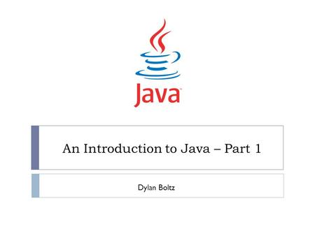 An Introduction to Java – Part 1 Dylan Boltz. What is Java?  An object-oriented programming language  Developed and released by Sun in 1995  Designed.