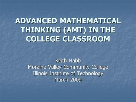 ADVANCED MATHEMATICAL THINKING (AMT) IN THE COLLEGE CLASSROOM Keith Nabb Moraine Valley Community College Illinois Institute of Technology March 2009.