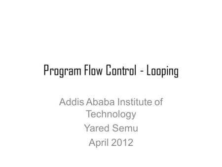 Program Flow Control - Looping Addis Ababa Institute of Technology Yared Semu April 2012.