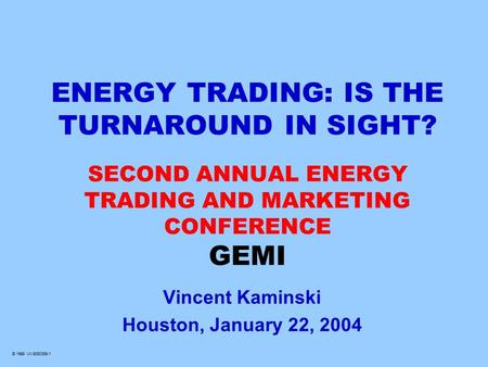© 1999 VK-9060359-1 ENERGY TRADING: IS THE TURNAROUND IN SIGHT? SECOND ANNUAL ENERGY TRADING AND MARKETING CONFERENCE GEMI Vincent Kaminski Houston, January.