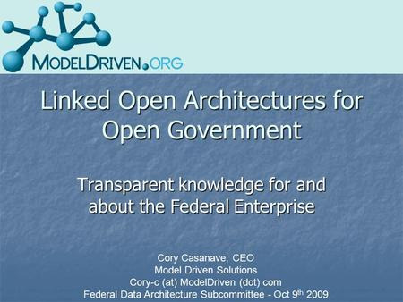 Linked Open Architectures for Open Government Transparent knowledge for and about the Federal Enterprise Cory Casanave, CEO Model Driven Solutions Cory-c.