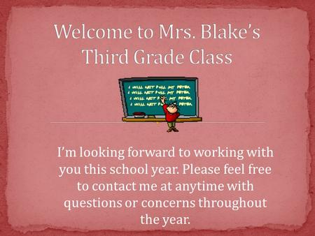 I'm looking forward to working with you this school year. Please feel free to contact me at anytime with questions or concerns throughout the year.