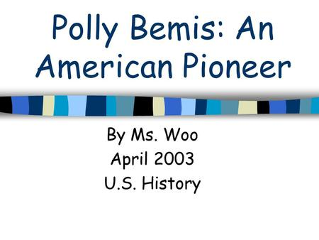 Polly Bemis: An American Pioneer By Ms. Woo April 2003 U.S. History.