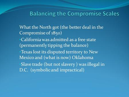 What the North got (the better deal in the Compromise of 1850) California was admitted as a free state (permanently tipping the balance) Texas lost its.