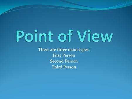 There are three main types: First Person Second Person Third Person.