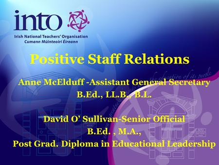 Positive Staff Relations Anne McElduff -Assistant General Secretary B.Ed., LL.B., B.L. David O' Sullivan-Senior Official B.Ed., M.A., Post Grad. Diploma.