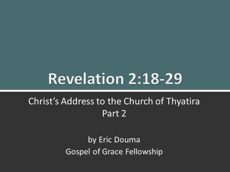 Revelation 2:18-29 Christ's Message to Thyatira (Pt. 2)1 1 Christ's Address to the Church of Thyatira Part 2 by Eric Douma Gospel of Grace Fellowship.