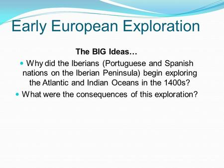 Early European Exploration The BIG Ideas… Why did the Iberians (Portuguese and Spanish nations on the Iberian Peninsula) begin exploring the Atlantic and.