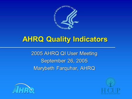 AHRQ Quality Indicators 2005 AHRQ QI User Meeting September 26, 2005 Marybeth Farquhar, AHRQ.