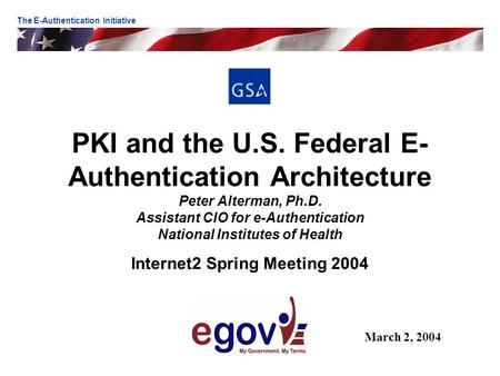 PKI and the U.S. Federal E- Authentication Architecture Peter Alterman, Ph.D. Assistant CIO for e-Authentication National Institutes of Health Internet2.