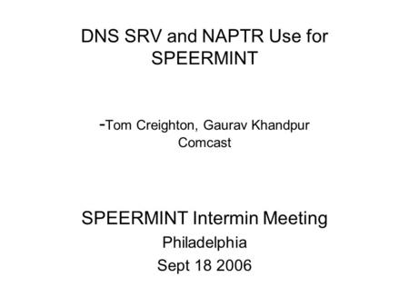DNS SRV and NAPTR Use for SPEERMINT - Tom Creighton, Gaurav Khandpur Comcast SPEERMINT Intermin Meeting Philadelphia Sept 18 2006.