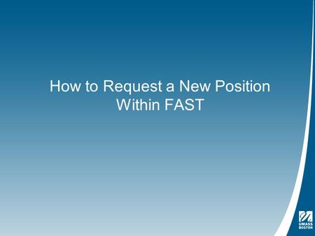 How to Request a New Position Within FAST. Logging Into the Application - https://www.umb.edu/administration_finance/budget_office/fast.phphttps://www.umb.edu/administration_finance/budget_office/fast.php.