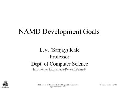 NIH Resource for Biomolecular Modeling and Bioinformatics  Beckman Institute, UIUC NAMD Development Goals L.V. (Sanjay) Kale Professor.