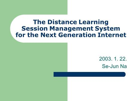 The Distance Learning Session Management System for the Next Generation Internet 2003. 1. 22. Se-Jun Na.