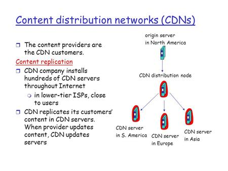 Content distribution networks (CDNs) r The content providers are the CDN customers. Content replication r CDN company installs hundreds of CDN servers.
