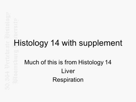 Histology 14 with supplement Much of this is from Histology 14 Liver Respiration.