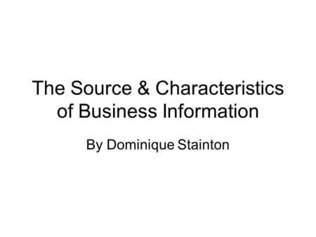The Source & Characteristics of Business Information By Dominique Stainton.