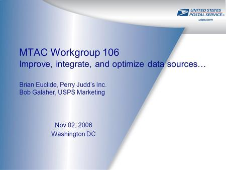 MTAC Workgroup 106 Improve, integrate, and optimize data sources… Brian Euclide, Perry Judd's Inc. Bob Galaher, USPS Marketing Nov 02, 2006 Washington.