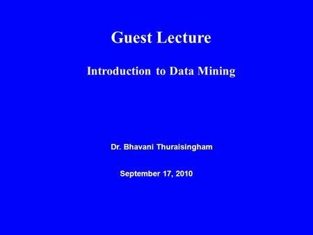 Guest Lecture Introduction to Data Mining Dr. Bhavani Thuraisingham September 17, 2010.