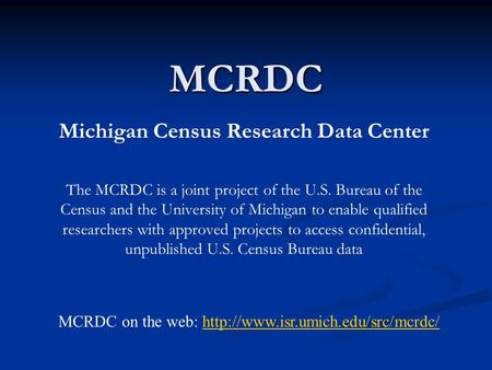 MCRDC Michigan Census Research Data Center The MCRDC is a joint project of the U.S. Bureau of the Census and the University of Michigan to enable qualified.