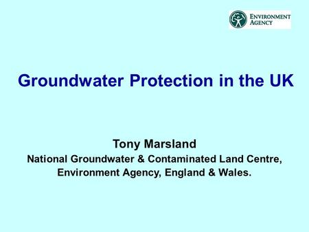 Groundwater Protection in the UK Tony Marsland National Groundwater & Contaminated Land Centre, Environment Agency, England & Wales.