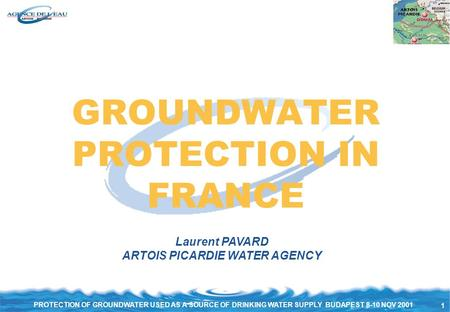 1 PROTECTION OF GROUNDWATER USED AS A SOURCE OF DRINKING WATER SUPPLY BUDAPEST 8-10 NOV 2001 GROUNDWATER PROTECTION IN FRANCE Laurent PAVARD ARTOIS PICARDIE.