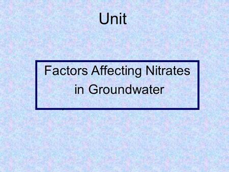 Unit Factors Affecting Nitrates in Groundwater.. 1. Examine the processes of the nitrogen cycle. 2. Identify the source for most chemical nitrogen fertilizers.