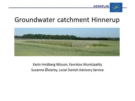 AGWAPLAN Groundwater catchment Hinnerup Karin Hvidberg Nilsson, Favrskov Municipality Susanne Ø sterby, Local Danish Advisory Service.