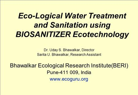 Eco-Logical Water Treatment and Sanitation using BIOSANITIZER Ecotechnology Dr. Uday S. Bhawalkar, Director Sarita U. Bhawalkar, Research Assistant Bhawalkar.