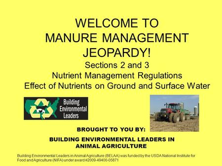 BROUGHT TO YOU BY: BUILDING ENVIRONMENTAL LEADERS IN ANIMAL AGRICULTURE WELCOME TO MANURE MANAGEMENT JEOPARDY! Sections 2 and 3 Nutrient Management Regulations.