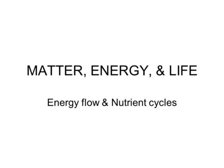 MATTER, ENERGY, & LIFE Energy flow & Nutrient cycles.