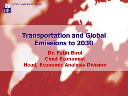 INTERNATIONAL ENERGY AGENCY Transportation and Global Emissions to 2030 Dr. Fatih Birol Chief Economist Head, Economic Analysis Division.