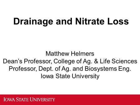 Drainage and Nitrate Loss Matthew Helmers Dean's Professor, College of Ag. & Life Sciences Professor, Dept. of Ag. and Biosystems Eng. Iowa State University.