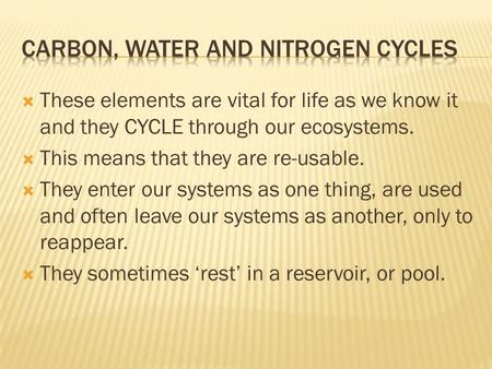  These elements are vital for life as we know it and they CYCLE through our ecosystems.  This means that they are re-usable.  They enter our systems.