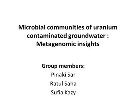 Microbial communities of uranium contaminated groundwater : Metagenomic insights Group members: Pinaki Sar Ratul Saha Sufia Kazy.