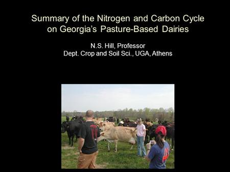Summary of the Nitrogen and Carbon Cycle on Georgia's Pasture-Based Dairies N.S. Hill, Professor Dept. Crop and Soil Sci., UGA, Athens.
