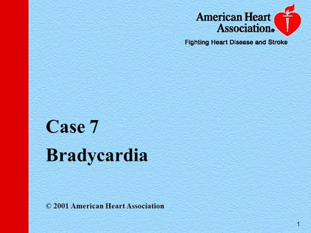 1 Case 7 Bradycardia © 2001 American Heart Association.