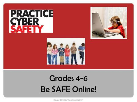 Grades 4-6 Be SAFE Online! Ceres Unified School District.