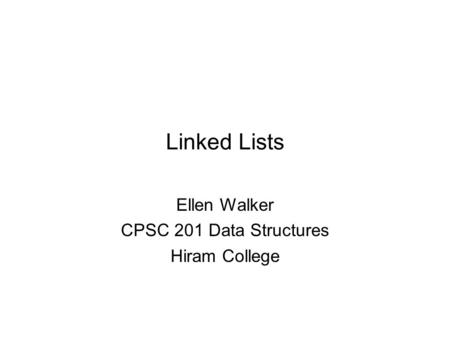 Linked Lists Ellen Walker CPSC 201 Data Structures Hiram College.