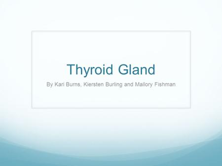 Thyroid Gland By Kari Burns, Kiersten Burling and Mallory Fishman.