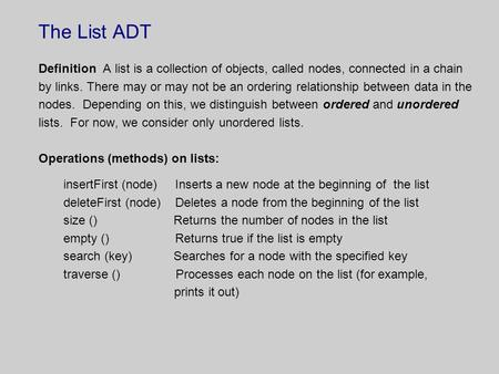 The List ADT Definition A list is a collection of objects, called nodes, connected in a chain by links. There may or may not be an ordering relationship.