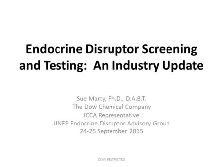 Endocrine Disruptor Screening and Testing: An Industry Update Sue Marty, Ph.D., D.A.B.T. The Dow Chemical Company ICCA Representative UNEP Endocrine Disruptor.
