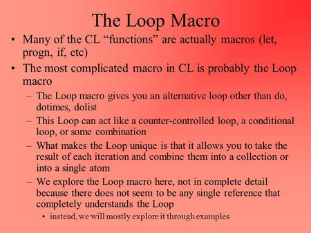 "The Loop Macro Many of the CL ""functions"" are actually macros (let, progn, if, etc) The most complicated macro in CL is probably the Loop macro –The Loop."