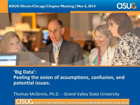 ASUG Illinois-Chicago Chapter Meeting | Nov 6, 2014 'Big Data': Peeling the onion of assumptions, confusion, and potential issues. Thomas McGinnis, Ph.D.